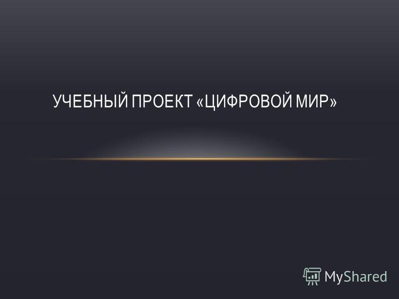 УЧЕБНЫЙ ПРОЕКТ «ЦИФРОВОЙ МИР»