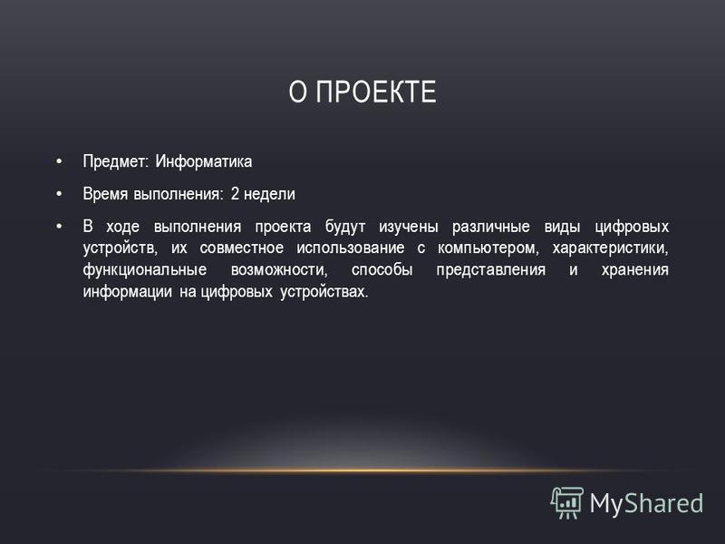 О ПРОЕКТЕ Предмет: Информатика Время выполнения: 2 недели В ходе выполнения проекта будут изучены различные виды цифровых устройств, их совместное использование с компьютером, характеристики, функциональные возможности, способы представления и хранен