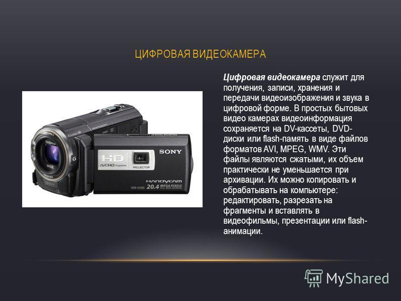 ЦИФРОВАЯ ВИДЕОКАМЕРА Цифровая видеокамера служит для получения, записи, хранения и передачи видеоизображения и звука в цифровой форме. В простых бытовых видео камерах видеоинформация сохраняется на DV-кассеты, DVD- диски или flash-память в виде файло