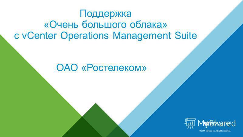 © 2014 VMware Inc. All rights reserved. Поддержка «Очень большого облака» с vCenter Operations Management Suite ОАО «Ростелеком»