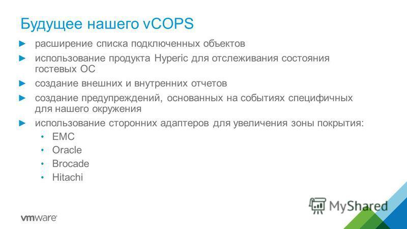 Будущее нашего vCOPS расширение списка подключенных объектов использование продукта Hyperic для отслеживания состояния гостевых ОС создание внешних и внутренних отчетов создание предупреждений, основанных на событиях специфичных для нашего окружения