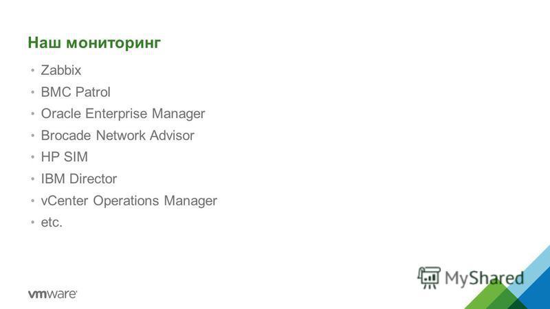 Наш мониторинг Zabbix BMC Patrol Oracle Enterprise Manager Brocade Network Advisor HP SIM IBM Director vCenter Operations Manager etc.