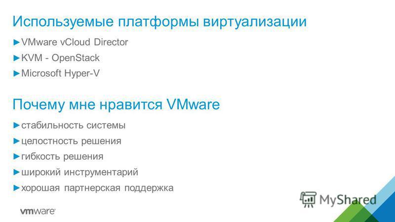 Используемые платформы виртуализации VMware vCloud Director KVM - OpenStack Microsoft Hyper-V Почему мне нравится VMware стабильность системы целостность решения гибкость решения широкий инструментарий хорошая партнерская поддержка