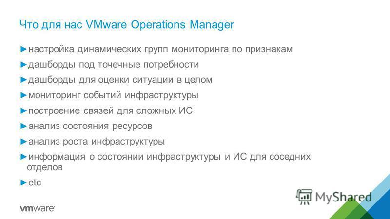 Что для нас VMware Operations Manager настройка динамических групп мониторинга по признакам дашборды под точечные потребности дашборды для оценки ситуации в целом мониторинг событий инфраструктуры построение связей для сложных ИС анализ состояния рес