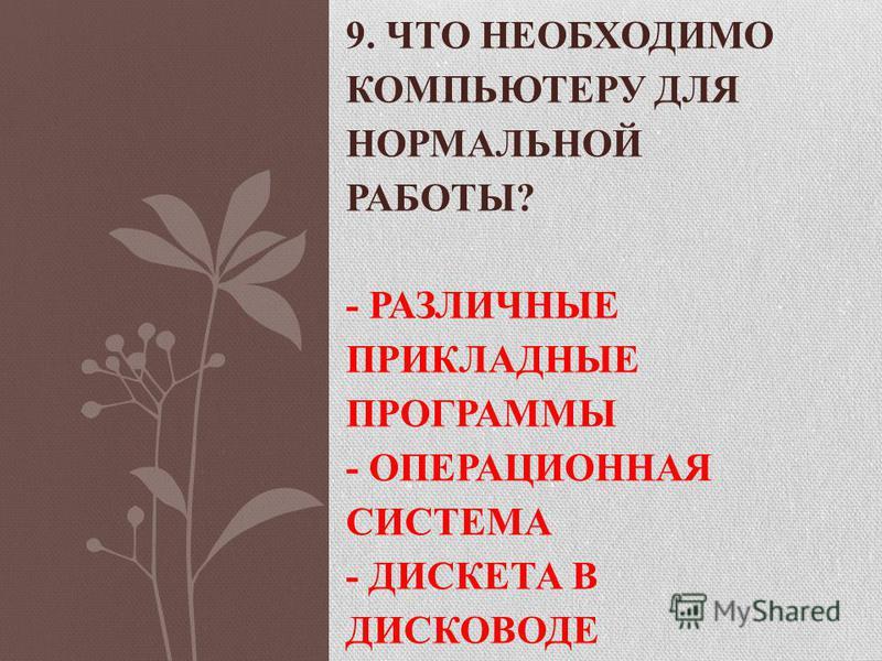 9. ЧТО НЕОБХОДИМО КОМПЬЮТЕРУ ДЛЯ НОРМАЛЬНОЙ РАБОТЫ? - РАЗЛИЧНЫЕ ПРИКЛАДНЫЕ ПРОГРАММЫ - ОПЕРАЦИОННАЯ СИСТЕМА - ДИСКЕТА В ДИСКОВОДЕ