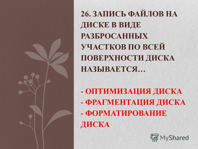 26. ЗАПИСЬ ФАЙЛОВ НА ДИСКЕ В ВИДЕ РАЗБРОСАННЫХ УЧАСТКОВ ПО ВСЕЙ ПОВЕРХНОСТИ ДИСКА НАЗЫВАЕТСЯ… - ОПТИМИЗАЦИЯ ДИСКА - ФРАГМЕНТАЦИЯ ДИСКА - ФОРМАТИРОВАНИЕ ДИСКА