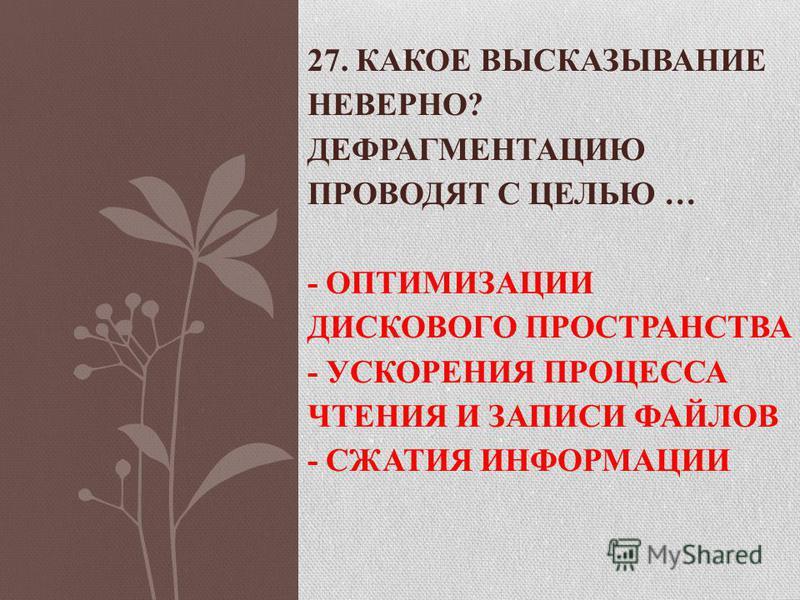 27. КАКОЕ ВЫСКАЗЫВАНИЕ НЕВЕРНО? ДЕФРАГМЕНТАЦИЮ ПРОВОДЯТ С ЦЕЛЬЮ … - ОПТИМИЗАЦИИ ДИСКОВОГО ПРОСТРАНСТВА - УСКОРЕНИЯ ПРОЦЕССА ЧТЕНИЯ И ЗАПИСИ ФАЙЛОВ - СЖАТИЯ ИНФОРМАЦИИ