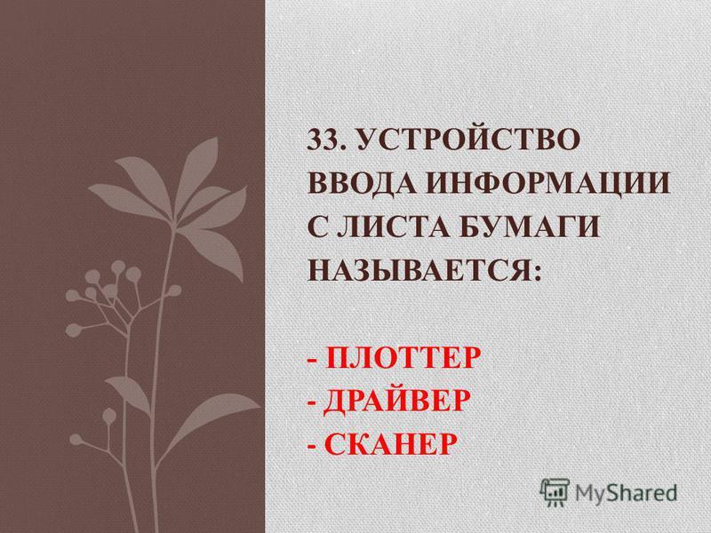 33. УСТРОЙСТВО ВВОДА ИНФОРМАЦИИ С ЛИСТА БУМАГИ НАЗЫВАЕТСЯ: - ПЛОТТЕР - ДРАЙВЕР - СКАНЕР