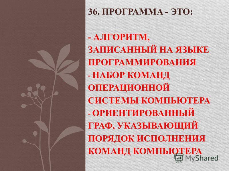 36. ПРОГРАММА - ЭТО: - АЛГОРИТМ, ЗАПИСАННЫЙ НА ЯЗЫКЕ ПРОГРАММИРОВАНИЯ - НАБОР КОМАНД ОПЕРАЦИОННОЙ СИСТЕМЫ КОМПЬЮТЕРА - ОРИЕНТИРОВАННЫЙ ГРАФ, УКАЗЫВАЮЩИЙ ПОРЯДОК ИСПОЛНЕНИЯ КОМАНД КОМПЬЮТЕРА