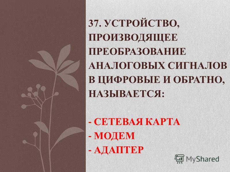 37. УСТРОЙСТВО, ПРОИЗВОДЯЩЕЕ ПРЕОБРАЗОВАНИЕ АНАЛОГОВЫХ СИГНАЛОВ В ЦИФРОВЫЕ И ОБРАТНО, НАЗЫВАЕТСЯ: - СЕТЕВАЯ КАРТА - МОДЕМ - АДАПТЕР