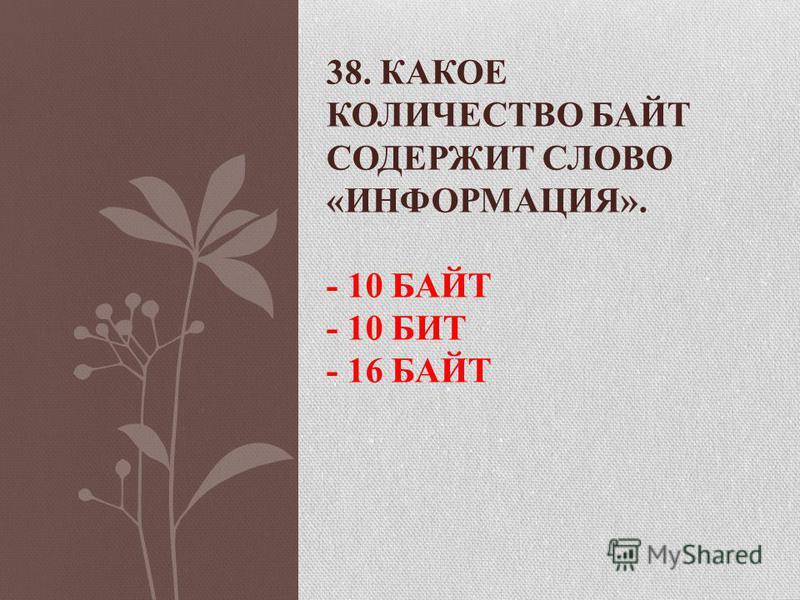 38. КАКОЕ КОЛИЧЕСТВО БАЙТ СОДЕРЖИТ СЛОВО «ИНФОРМАЦИЯ». - 10 БАЙТ - 10 БИТ - 16 БАЙТ