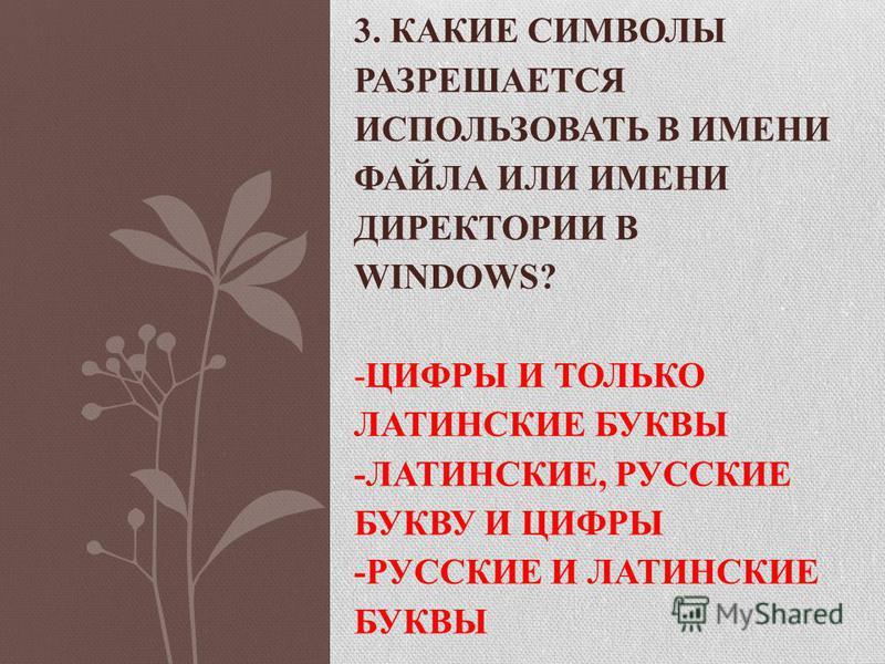 3. КАКИЕ СИМВОЛЫ РАЗРЕШАЕТСЯ ИСПОЛЬЗОВАТЬ В ИМЕНИ ФАЙЛА ИЛИ ИМЕНИ ДИРЕКТОРИИ В WINDOWS? -ЦИФРЫ И ТОЛЬКО ЛАТИНСКИЕ БУКВЫ -ЛАТИНСКИЕ, РУССКИЕ БУКВУ И ЦИФРЫ -РУССКИЕ И ЛАТИНСКИЕ БУКВЫ