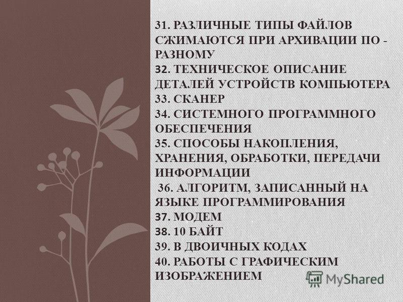 31. РАЗЛИЧНЫЕ ТИПЫ ФАЙЛОВ СЖИМАЮТСЯ ПРИ АРХИВАЦИИ ПО - РАЗНОМУ 32. ТЕХНИЧЕСКОЕ ОПИСАНИЕ ДЕТАЛЕЙ УСТРОЙСТВ КОМПЬЮТЕРА 33. СКАНЕР 34. СИСТЕМНОГО ПРОГРАММНОГО ОБЕСПЕЧЕНИЯ 35. СПОСОБЫ НАКОПЛЕНИЯ, ХРАНЕНИЯ, ОБРАБОТКИ, ПЕРЕДАЧИ ИНФОРМАЦИИ 36. АЛГОРИТМ, ЗАП