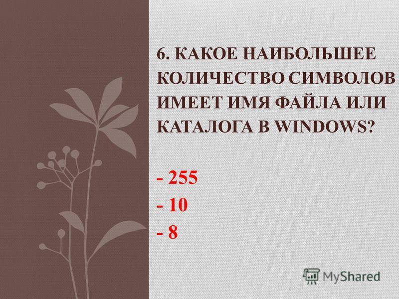 6. КАКОЕ НАИБОЛЬШЕЕ КОЛИЧЕСТВО СИМВОЛОВ ИМЕЕТ ИМЯ ФАЙЛА ИЛИ КАТАЛОГА В WINDOWS? - 255 - 10 - 8