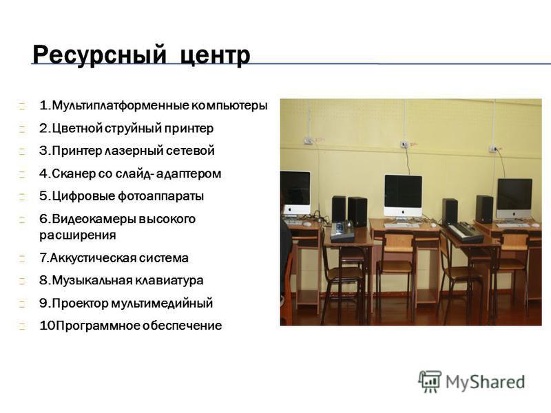 Ресурсный центр 1. Мультиплатформенные компьютеры 2. Цветной струйный принтер 3. Принтер лазерный сетевой 4. Сканер со слайд- адаптером 5. Цифровые фотоаппараты 6. Видеокамеры высокого расширения 7. Аккустическая система 8. Музыкальная клавиатура 9.