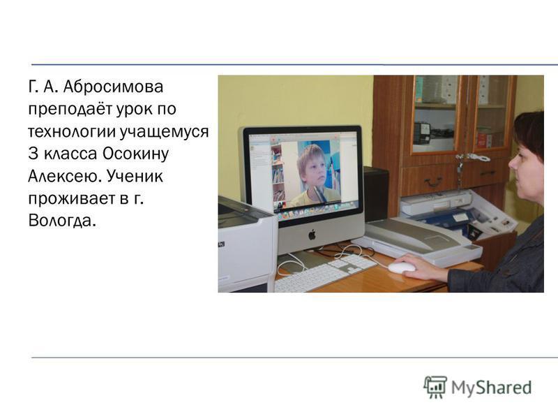Г. А. Абросимова преподаёт урок по технологии учащемуся 3 класса Осокину Алексею. Ученик проживает в г. Вологда.