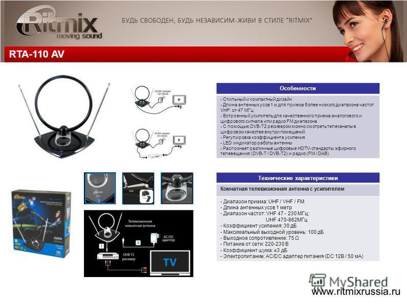 RTA-110 AV Технические характеристики Комнатная телевизионная антенна с усилителем - Диапазон приема: UHF / VHF / FM - Длина антенных усов 1 метр - Диапазон частот: VHF 47 - 230 МГц; UHF 470-862МГц - Коэффициент усиления: 30 дБ - Максимальный выходно