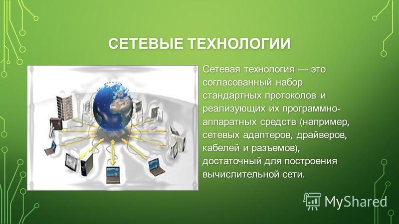 СЕТЕВЫЕ ТЕХНОЛОГИИ Сетевая технология это согласованный набор стандартных протоколов и реализующих их программно - аппаратных средств ( например, сетевых адаптеров, драйверов, кабелей и разъемов ), достаточный для построения вычислительной сети.