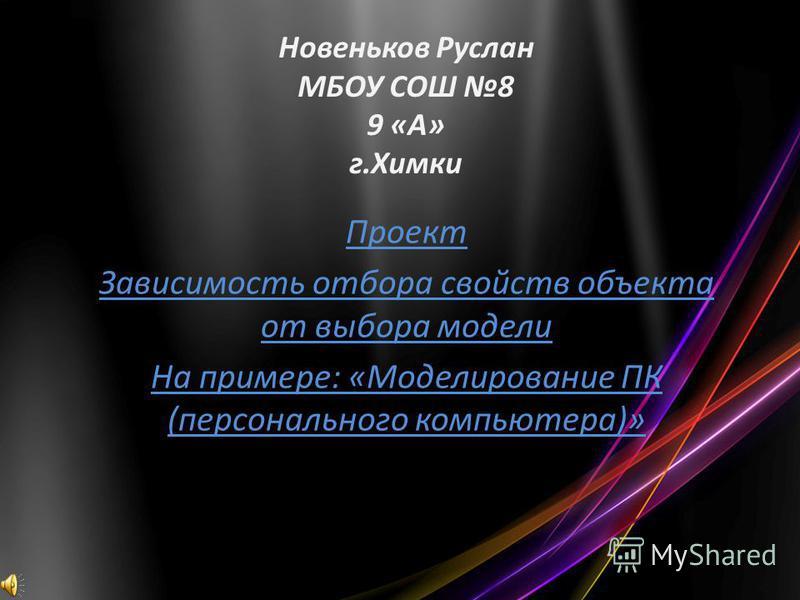 Новеньков Руслан МБОУ СОШ 8 9 «А» г.Химки Проект Зависимость отбора свойств объекта от выбора модели На примере: «Моделирование ПК (персонального компьютера)»