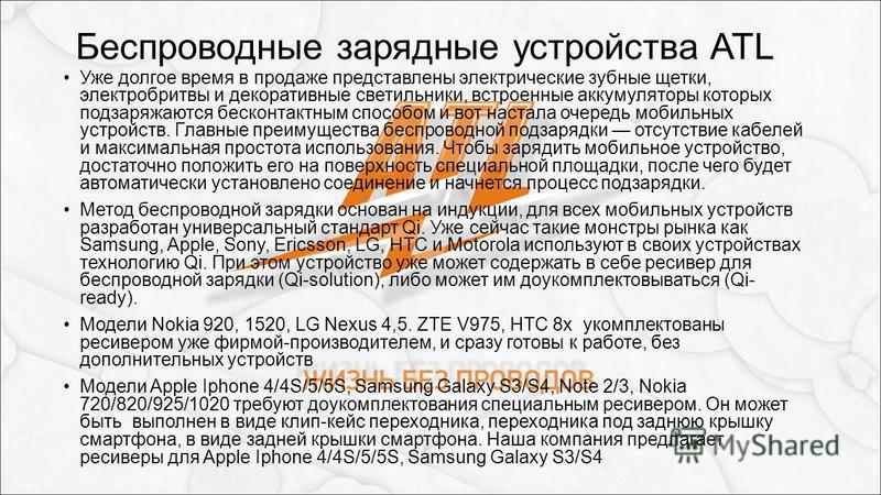 Беспроводные зарядные устройства ATL Уже долгое время в продаже представлены электрические зубные щетки, электробритвы и декоративные светильники, встроенные аккумуляторы которых подзаряжаются бесконтактным способом и вот настала очередь мобильных ус