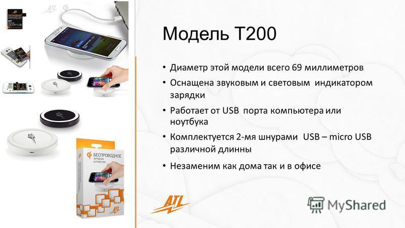 Модель Т200 Диаметр этой модели всего 69 миллиметров Оснащена звуковым и световым индикатором зарядки Работает от USB порта компьютера или ноутбука Комплектуется 2-мя шнурами USB – micro USB различной длинны Незаменим как дома так и в офисе