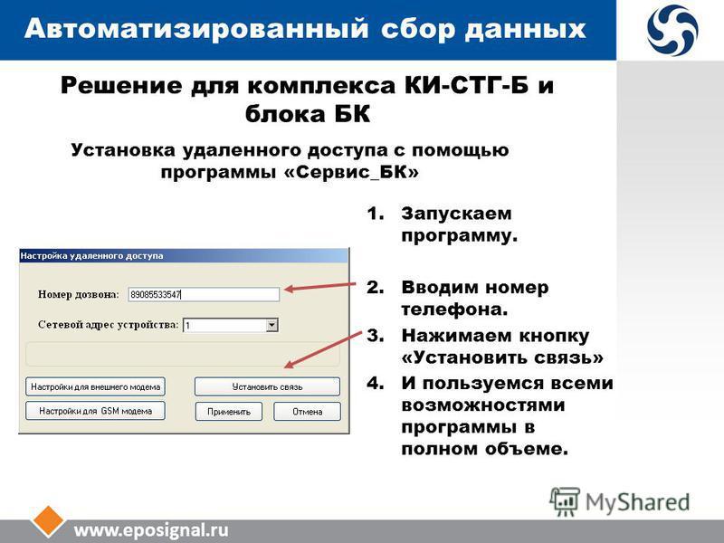 www.eposignal.ru Автоматизированный сбор данных Установка удаленного доступа с помощью программы «Сервис_БК» 1. Запускаем программу. 2. Вводим номер телефона. 3. Нажимаем кнопку «Установить связь» 4. И пользуемся всеми возможностями программы в полно