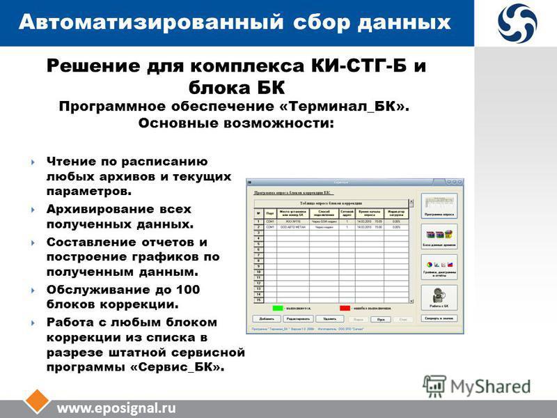 www.eposignal.ru Автоматизированный сбор данных Программное обеспечение «Терминал_БК». Основные возможности: Чтение по расписанию любых архивов и текущих параметров. Архивирование всех полученных данных. Составление отчетов и построение графиков по п