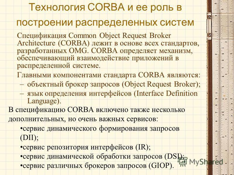 Технология CORBA и ее роль в построении распределенных систем Спецификация Common Object Request Broker Architecture (CORBA) лежит в основе всех стандартов, разработанных OMG. CORBA определяет механизм, обеспечивающий взаимодействие приложений в расп