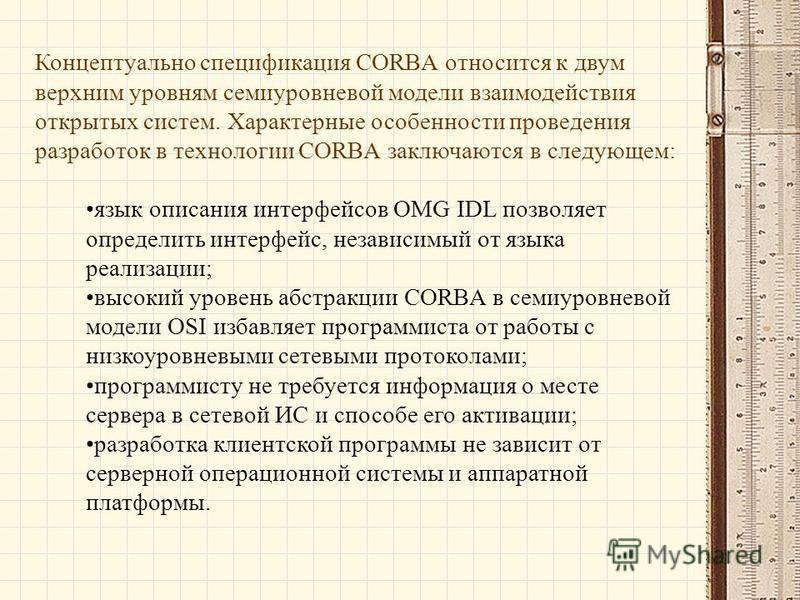 Концептуально спецификация CORBA относится к двум верхним уровням семиуровневой модели взаимодействия открытых систем. Характерные особенности проведения разработок в технологии CORBA заключаются в следующем: язык описания интерфейсов OMG IDL позволя