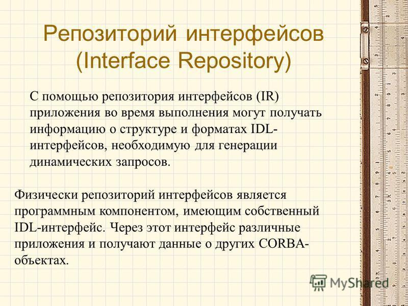 Репозиторий интерфейсов (Interface Repository) С помощью репозитория интерфейсов (IR) приложения во время выполнения могут получать информацию о структуре и форматах IDL- интерфейсов, необходимую для генерации динамических запросов. Физически репозит