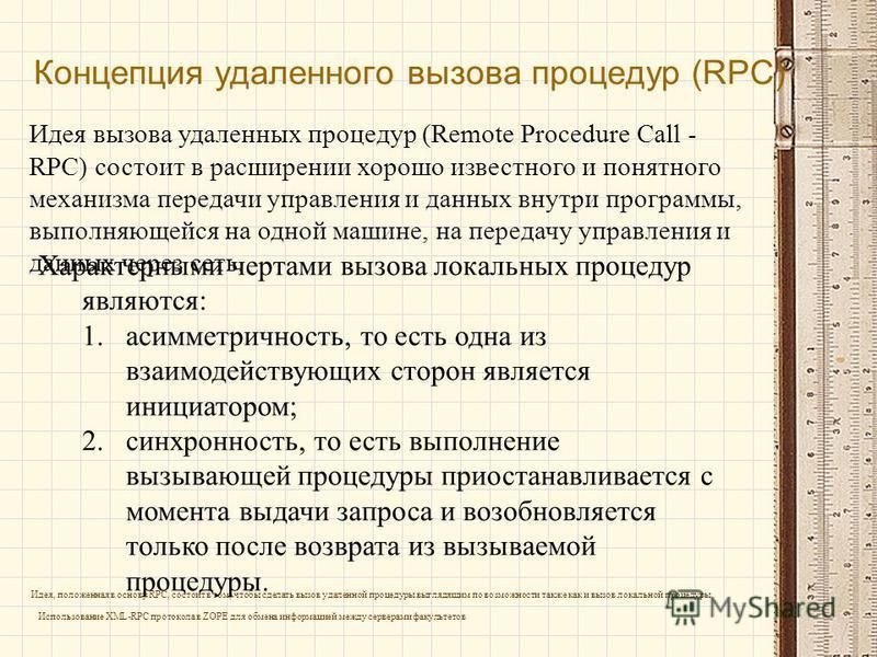 Концепция удаленного вызова процедур (RPC) Идея вызова удаленных процедур (Remote Procedure Call - RPC) состоит в расширении хорошо известного и понятного механизма передачи управления и данных внутри программы, выполняющейся на одной машине, на пере