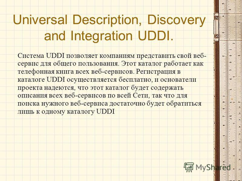 Universal Description, Discovery and Integration UDDI. Система UDDI позволяет компаниям представить свой веб- сервис для общего пользования. Этот каталог работает как телефонная книга всех веб-сервисов. Регистрация в каталоге UDDI осуществляется бесп