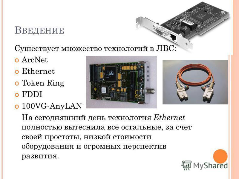 В ВЕДЕНИЕ Существует множество технологий в ЛВС: ArcNet Ethernet Token Ring FDDI 100VG-AnyLAN На сегодняшний день технология Ethernet полностью вытеснила все остальные, за счет своей простоты, низкой стоимости оборудования и огромных перспектив разви
