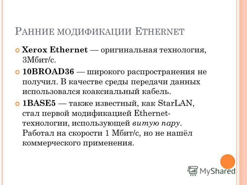 Р АННИЕ МОДИФИКАЦИИ E THERNET Xerox Ethernet оригинальная технология, 3Мбит/с. 10BROAD36 широкого распространения не получил. В качестве среды передачи данных использовался коаксиальный кабель. 1BASE5 также известный, как StarLAN, стал первой модифик