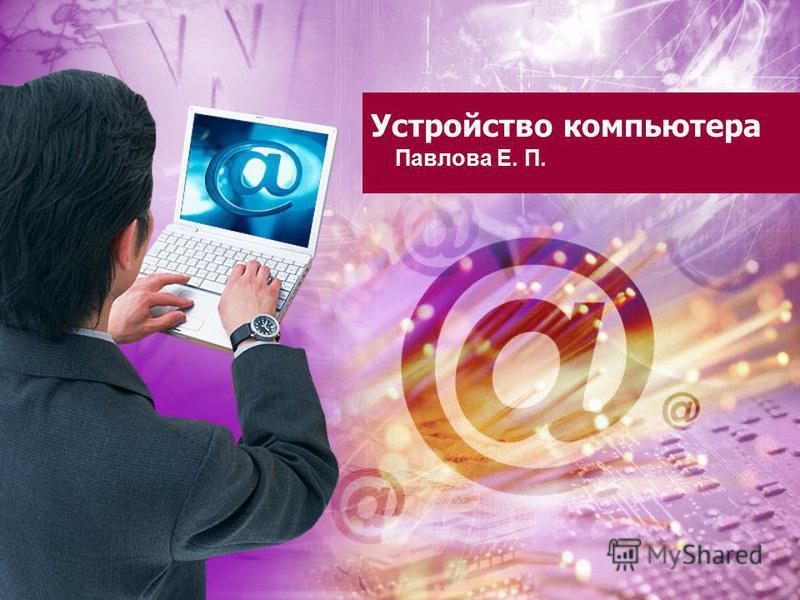 Устройство компьютера Павлова Е. П.