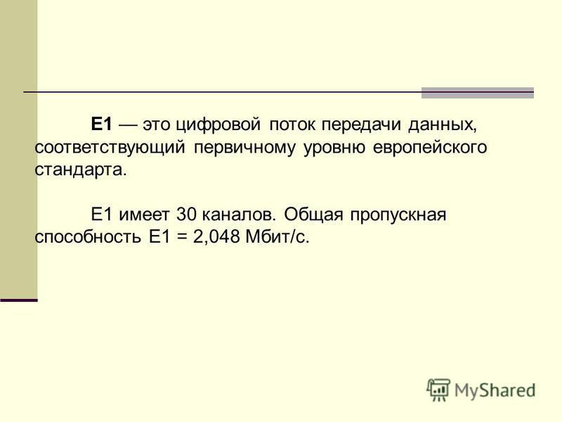 Е1 это цифровой поток передачи данных, соответствующий первичному уровню европейского стандарта. E1 имеет 30 каналов. Общая пропускная способность E1 = 2,048 Мбит/с.