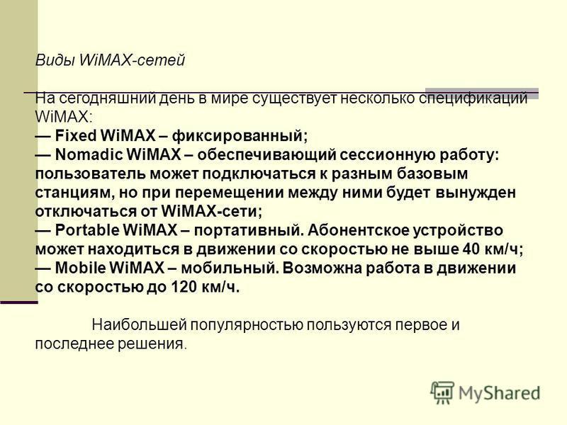 Виды WiMAX-сетей На сегодняшний день в мире существует несколько спецификаций WiMAX: Fixed WiMAX – фиксированный; Nomadic WiMAX – обеспечивающий сессионную работу: пользователь может подключаться к разным базовым станциям, но при перемещении между ни