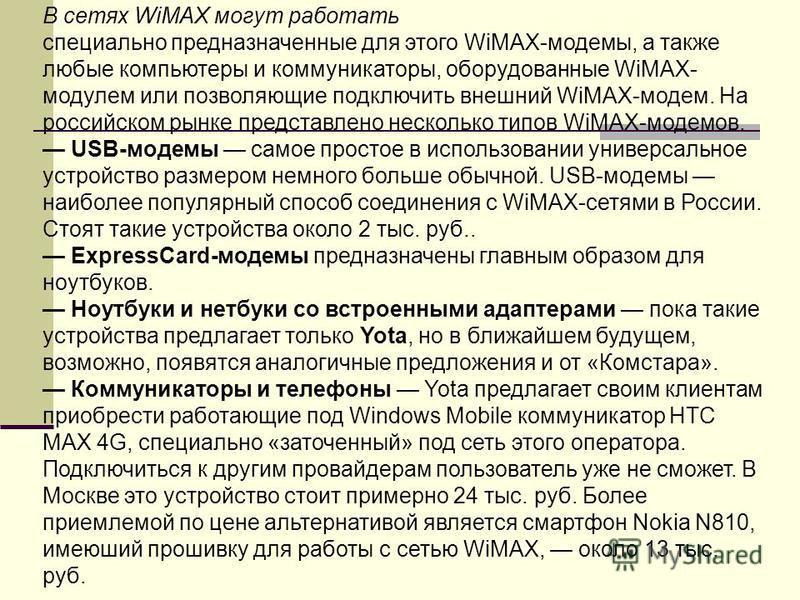 В сетях WiMAX могут работать специально предназначенные для этого WiMAX-модемы, а также любые компьютеры и коммуникаторы, оборудованные WiMAX- модулем или позволяющие подключить внешний WiMAX-модем. На российском рынке представлено несколько типов Wi