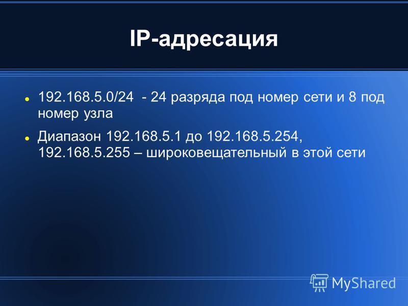 IP-адресация 192.168.5.0/24 - 24 разряда под номер сети и 8 под номер узла Диапазон 192.168.5.1 до 192.168.5.254, 192.168.5.255 – широковещательный в этой сети
