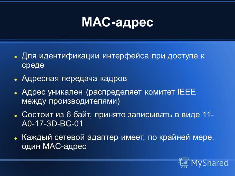 MAC-адрес Для идентификации интерфейса при доступе к среде Адресная передача кадров Адрес уникален (распределяет комитет IEEE между производителями) Состоит из 6 байт, принято записывать в виде 11- A0-17-3D-BC-01 Каждый сетевой адаптер имеет, по край