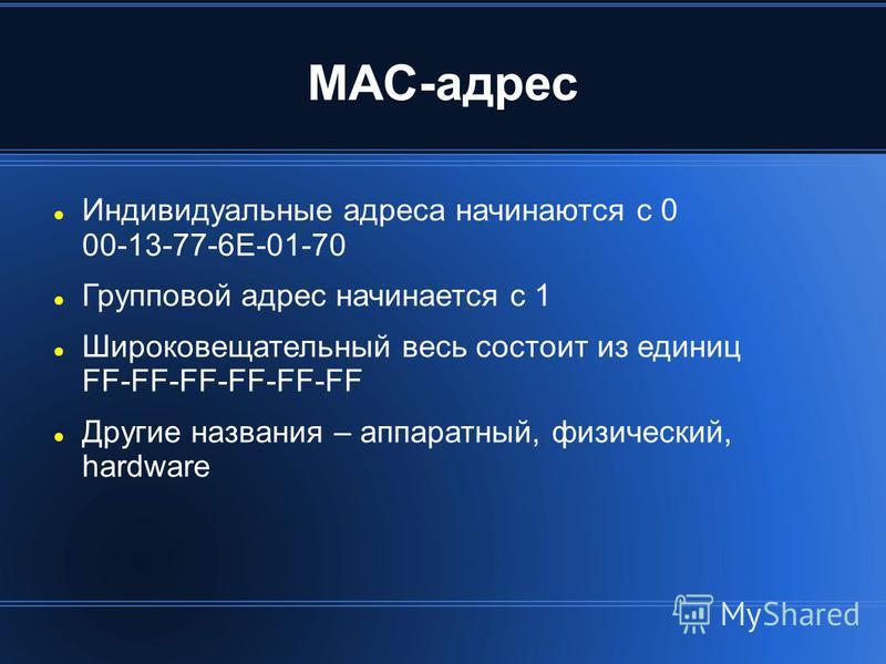 MAC-адрес Индивидуальные адреса начинаются с 0 00-13-77-6E-01-70 Групповой адрес начинается с 1 Широковещательный весь состоит из единиц FF-FF-FF-FF-FF-FF Другие названия – аппаратный, физический, hardware