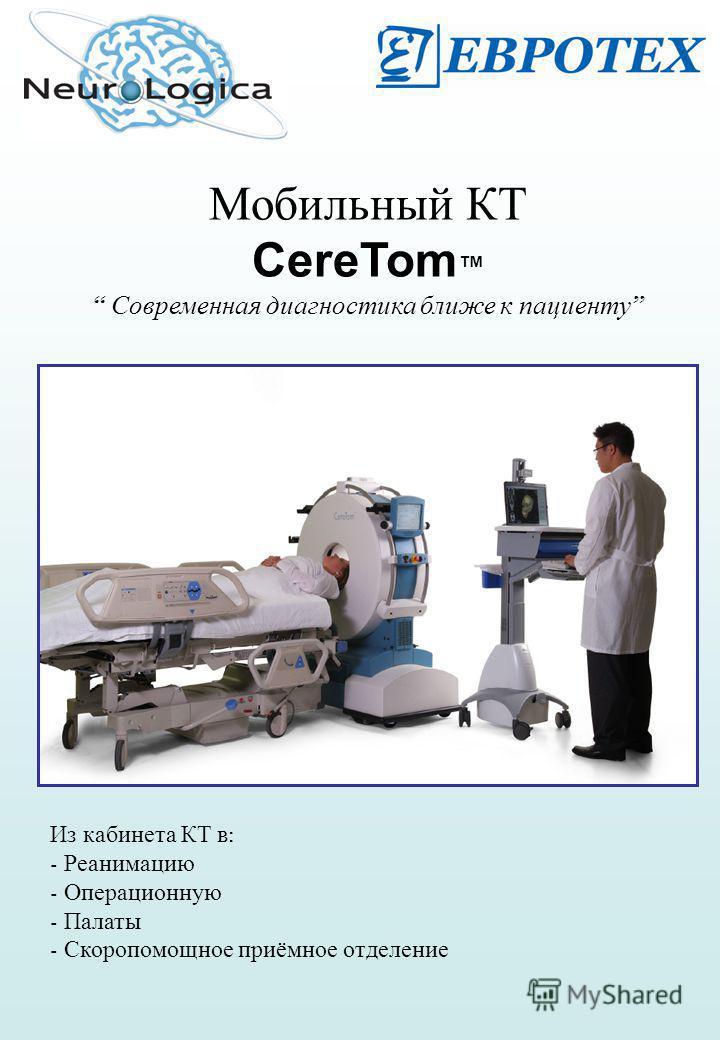 Мобильный КТ CereTom Современная диагностика ближе к пациенту Из кабинета КТ в : - Реанимацию - Операционную - Палаты - Скоропомощное приёмное отделение