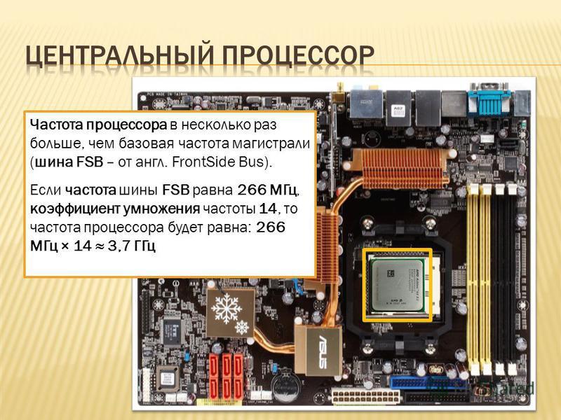 Частота процессора в несколько раз больше, чем базовая частота магистрали (шина FSB – от англ. FrontSide Bus). Если частота шины FSB равна 266 МГц, коэффициент умножения частоты 14, то частота процессора будет равна: 266 МГц × 14 3,7 ГГц