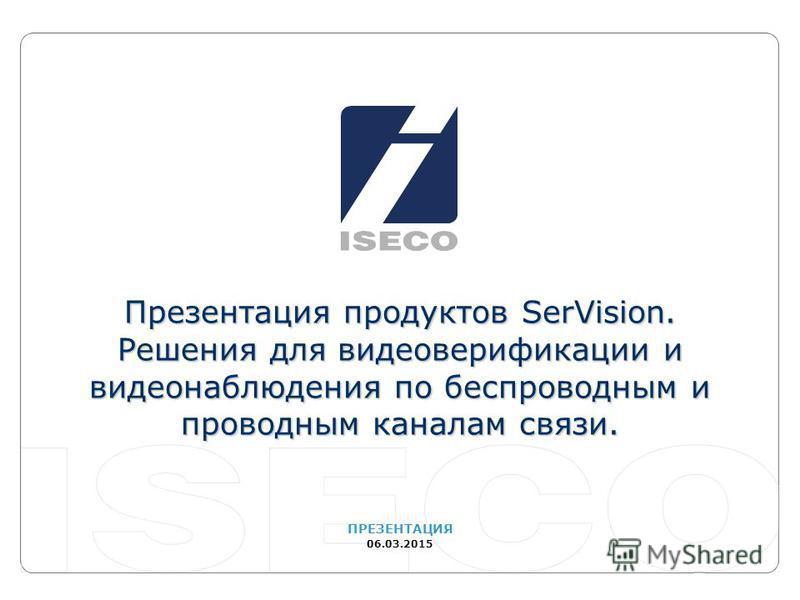 ПРЕЗЕНТАЦИЯ 06.03.2015 Презентация продуктов SerVision. Решения для видео верификации и видеонаблюдения по беспроводным и проводным каналам связи.