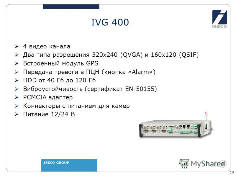 ISECO GROUP 10 IVG 400 4 видео канала Два типа разрешения 320 х 240 (QVGA) и 160 х 120 (QSIF) Встроенный модуль GPS Передача тревоги в ПЦН (кнопка «Alarm») HDD от 40 Гб до 120 Гб Виброустойчивость (сертификат EN-50155) PCMCIA адаптер Коннекторы с пит