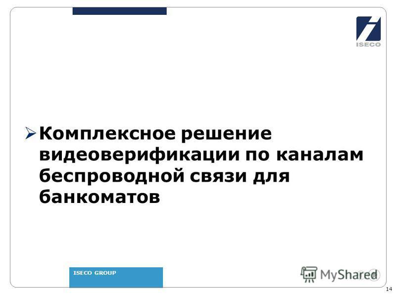 ISECO GROUP 14 Комплексное решение видео верификации по каналам беспроводной связи для банкоматов