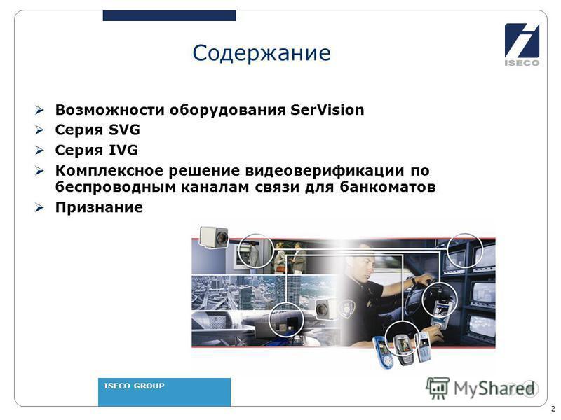 ISECO GROUP 2 Содержание Возможности оборудования SerVision Серия SVG Серия IVG Комплексное решение видео верификации по беспроводным каналам связи для банкоматов Признание