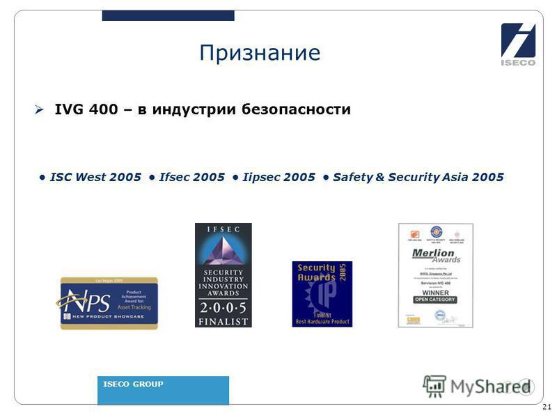 ISECO GROUP 21 Признание IVG 400 – в индустрии безопасности ISC West 2005 Ifsec 2005 Iipsec 2005 Safety & Security Asia 2005