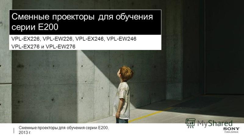 Сменные проекторы для обучения серии E200, 2013 г. Сменные проекторы для обучения серии E200 VPL-EX226, VPL-EW226, VPL-EX246, VPL-EW246 VPL-EX276 и VPL-EW276