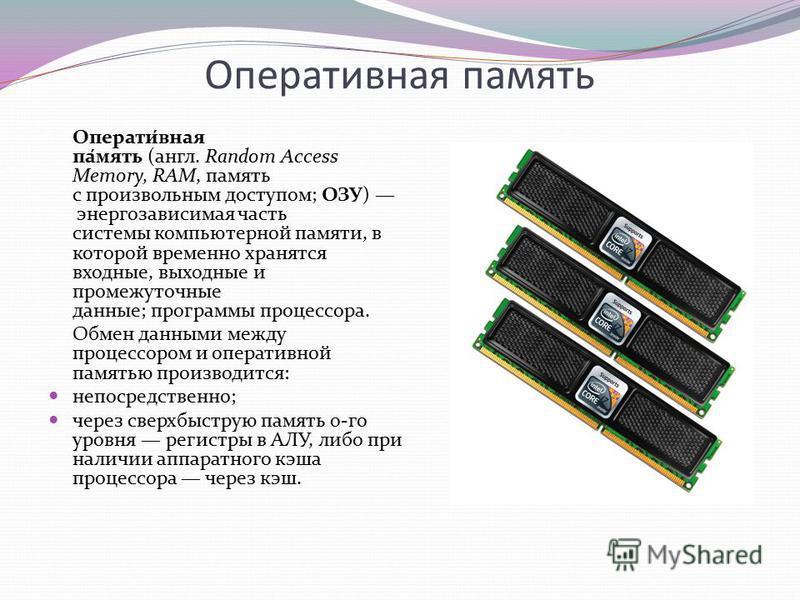 Оперативаня память Операти́ваня па́мять (англ. Random Access Memory, RAM, память с произвольным доступом; ОЗУ) энергозависимая часть системы компьютерной памяти, в которой временно хранятся входные, выходные и промежуточные данные; программы процессс